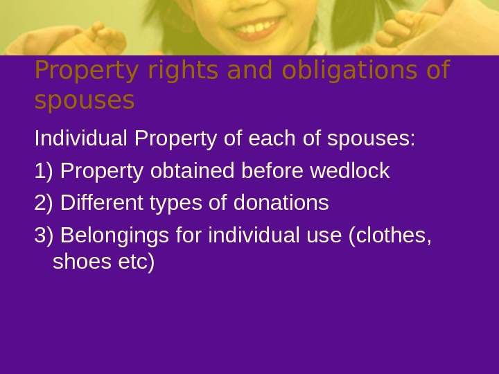 Property rights and obligations of spouses Individual Property of each of spouses: 1) Property