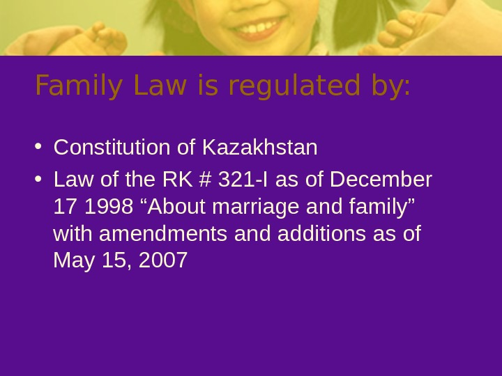 Family Law is regulated by:  • Constitution of Kazakhstan • Law of the