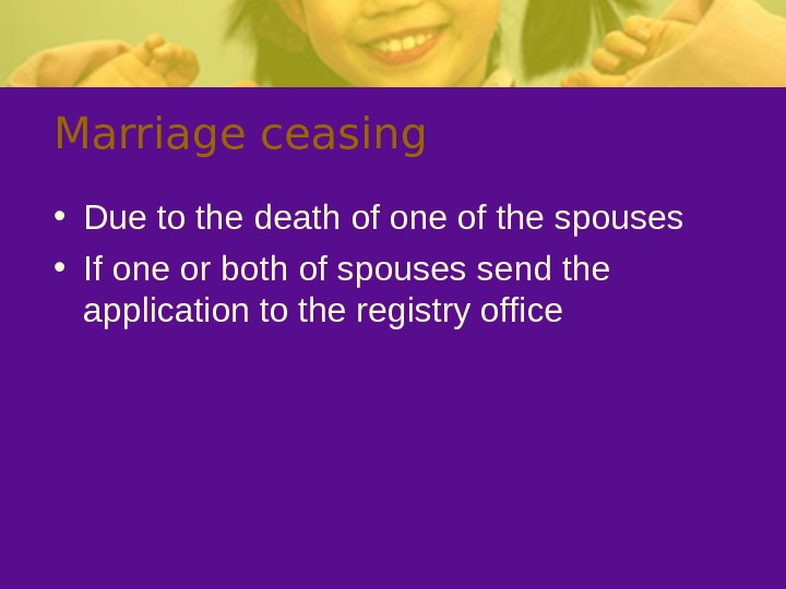 Marriage ceasing • Due to the death of one of the spouses • If