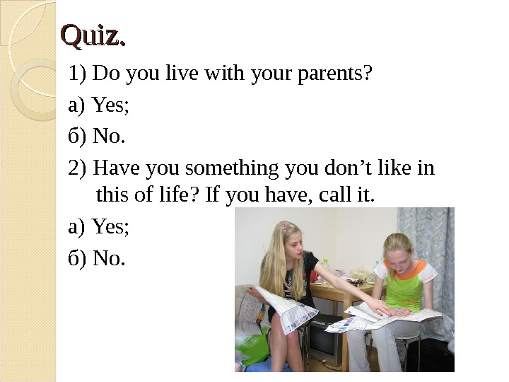 Quiz. 1) Do you live with your parents? а) Yes; б) No. 2) Have you something
