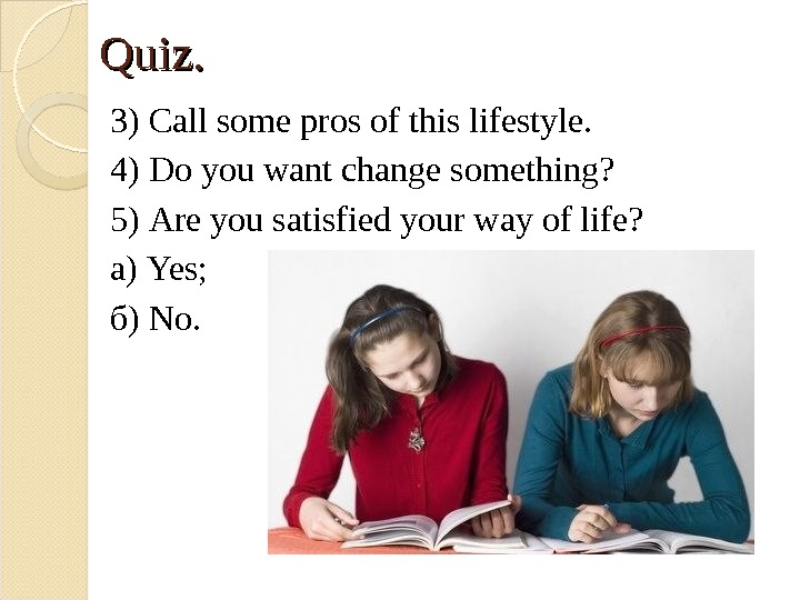Quiz. 3) Call some pros of this lifestyle. 4) Do you want change something? 5) Are