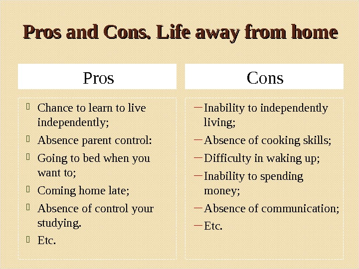 Pros and Cons. Life away from home Pros Cons Chance to learn to live independently;