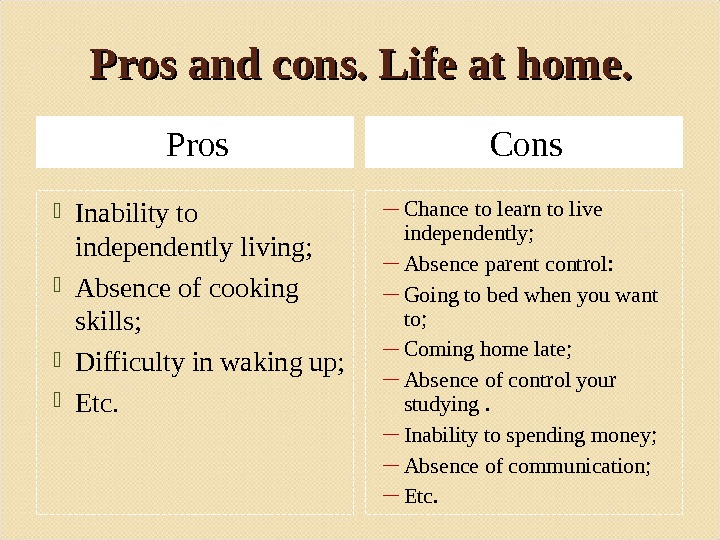 Pros and cons. Life at home. Pros Cons Inability to independently living;  Absence of cooking