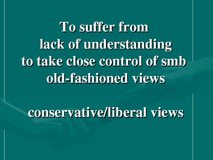 Tosufferfrom lackofunderstanding totakeclosecontrolofsmb oldfashionedviews conservative/liberalviews