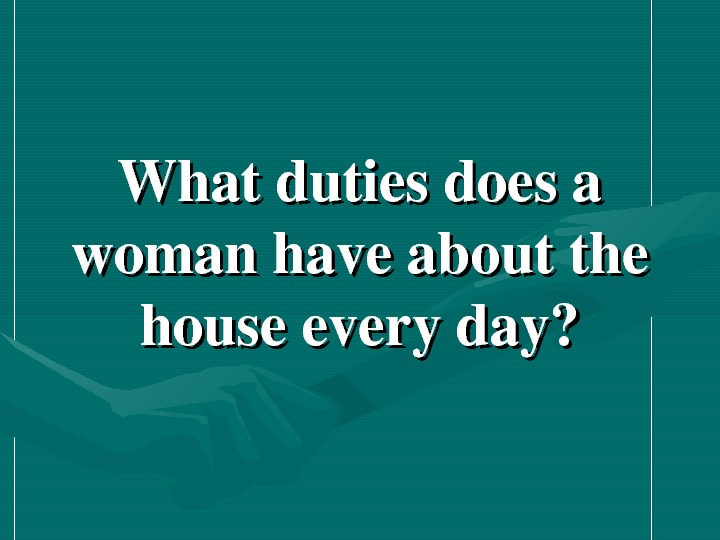 Whatdutiesdoesa womanhaveaboutthe houseeveryday?
