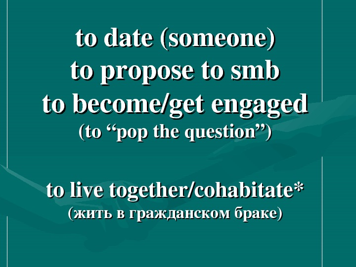 "todate(someone) toproposetosmb tobecome/getengaged (to""popthequestion"") tolivetogether/cohabitate* (( житьвгражданскомбраке ))"