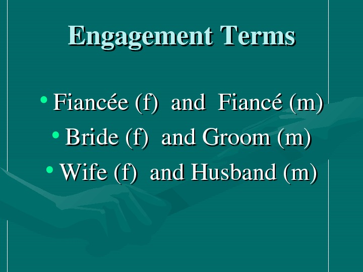 Engagement. Terms • Fiancée(f)and. Fiancé(m) • Bride(f)and. Groom(m) • Wife(f)and. Husband(m)