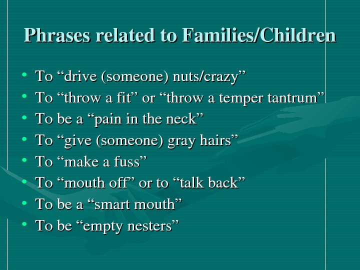 "Phrasesrelatedto. Families/Children • To""drive(someone)nuts/crazy"" • To""throwafit""or""throwatempertantrum"" • Tobea""painintheneck"" • To""give(someone)grayhairs"" • To""makeafuss"" • To""mouthoff""orto""talkback"""