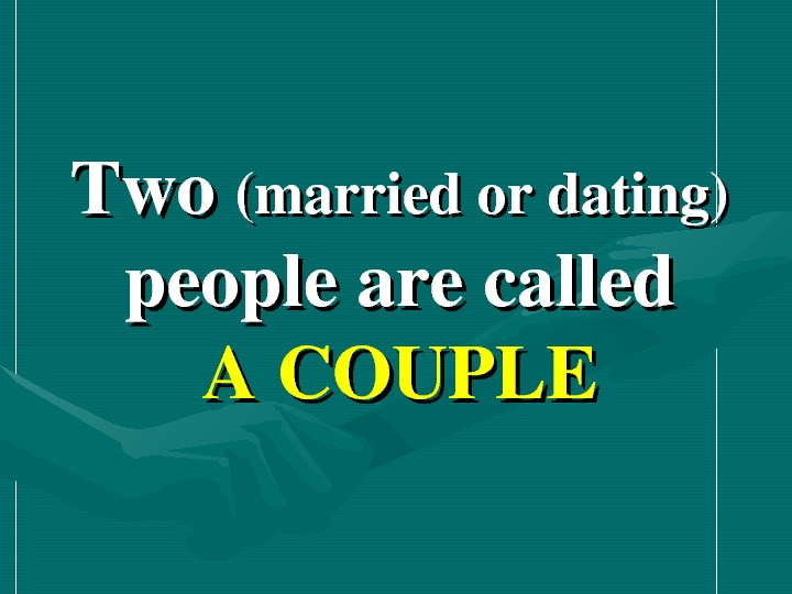 Two (marriedordating) peoplearecalled ACOUPLE