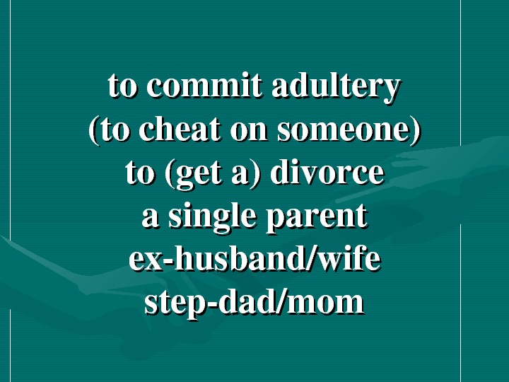 tocommitadultery (tocheatonsomeone) to(geta)divorce asingleparent exhusband/wife stepdad/mom