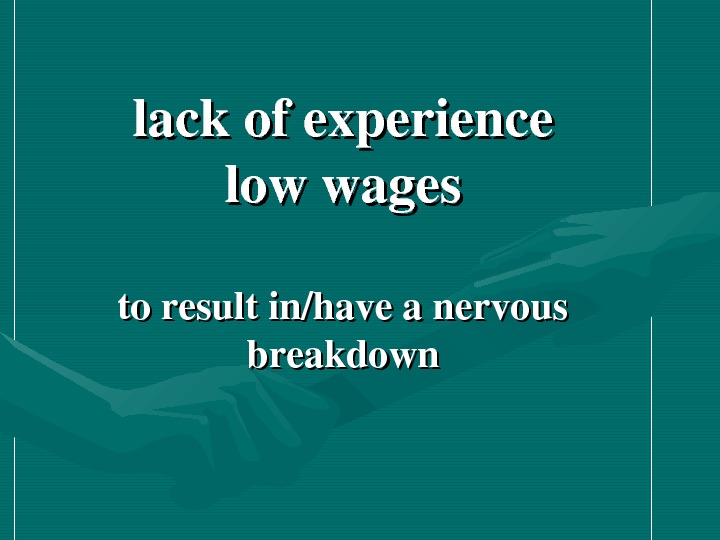 lackofexperience lowwages toresultin/haveanervous breakdown