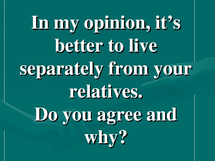 Inmyopinion, it's bettertolive separatelyfromyour relatives. Doyouagreeand why?