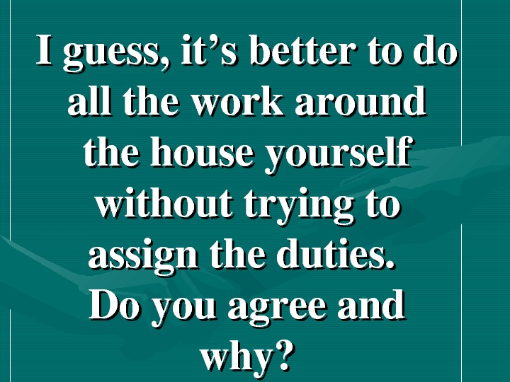 Iguess, it'sbettertodo alltheworkaround thehouseyourself withouttryingto assigntheduties. Doyouagreeand why?
