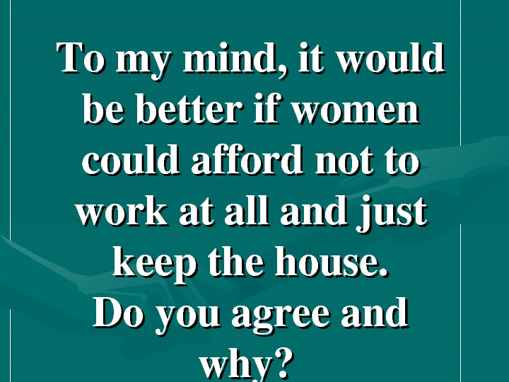 Tomymind, itwould bebetterifwomen couldaffordnotto workatallandjust keepthehouse. Doyouagreeand why?