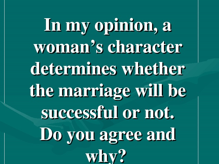 Inmyopinion, a woman'scharacter determineswhether themarriagewillbe successfulornot. Doyouagreeand why?