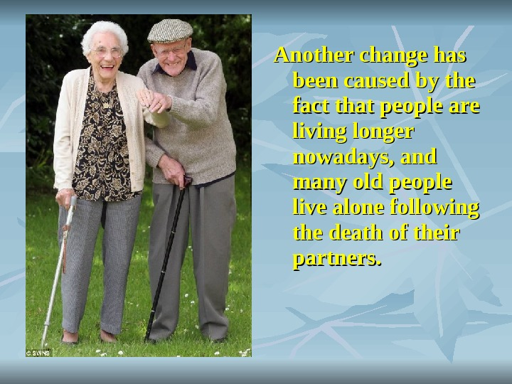 Another change has been caused by the fact that people are living longer nowadays,