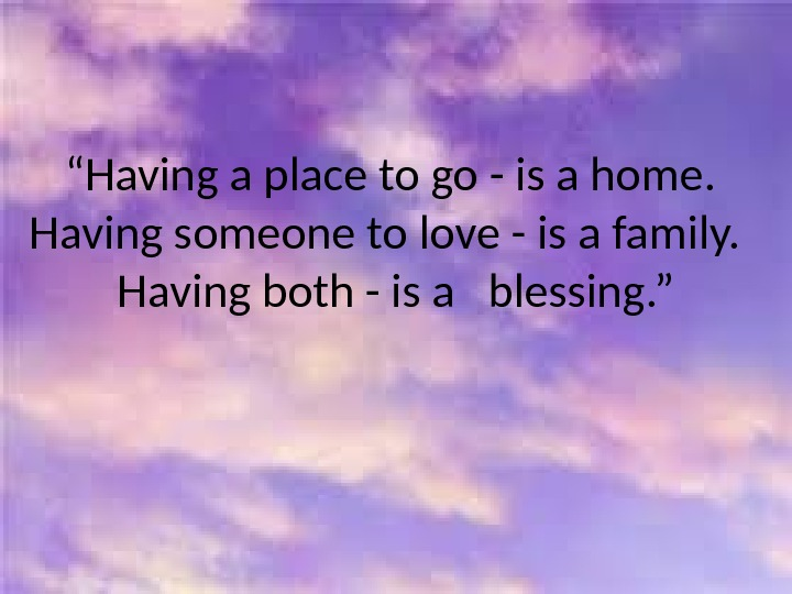 """ Having a place to go - is a home.  Having someone to love -"