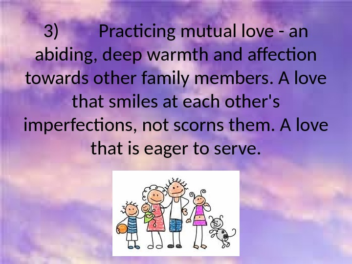 3)   Practicing mutual love - an abiding, deep warmth and affection towards other family