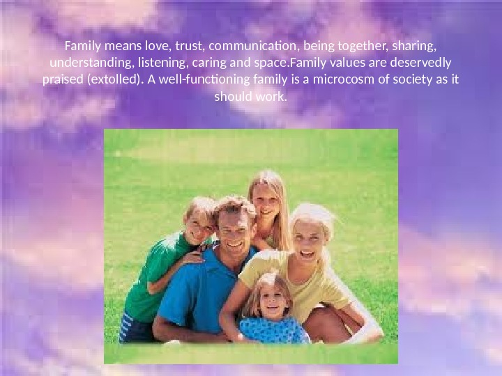Family means love, trust, communication, being together, sharing,  understanding, listening, caring and space. Family values
