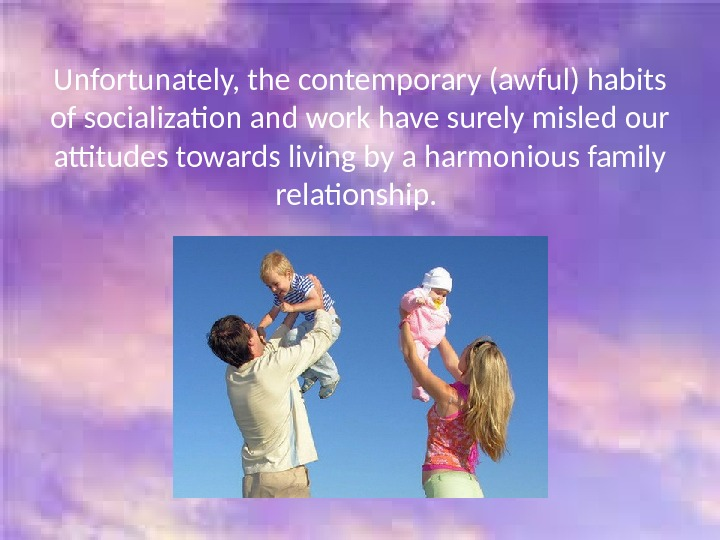 Unfortunately, the contemporary (awful) habits of socialization and work have surely misled our attitudes towards living