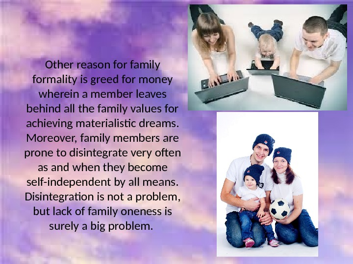 Other reason for family formality is greed for money wherein a member leaves behind all the