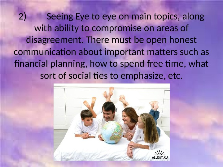 2)   Seeing Eye to eye on main topics, along with ability to compromise on
