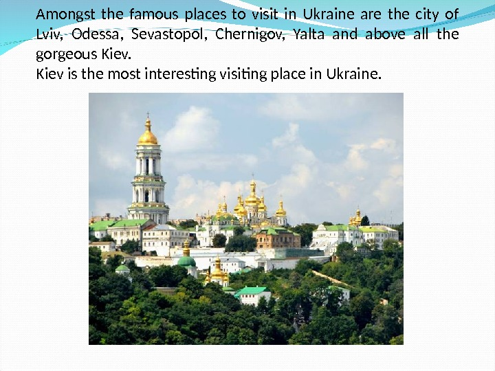 Amongst the famous places to visit in Ukraine are the city of Lviv,  Odessa,
