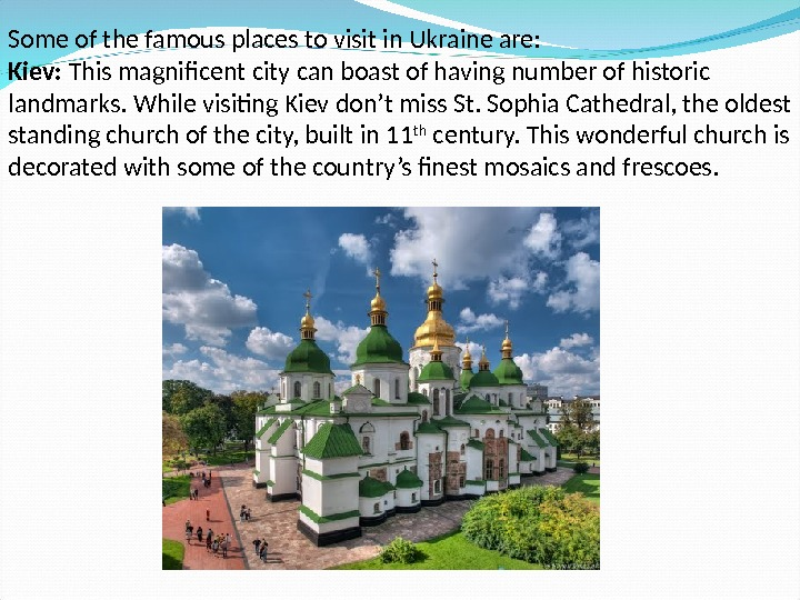Some of the famous places to visit in Ukraine are: Kiev:  This magnificent city can