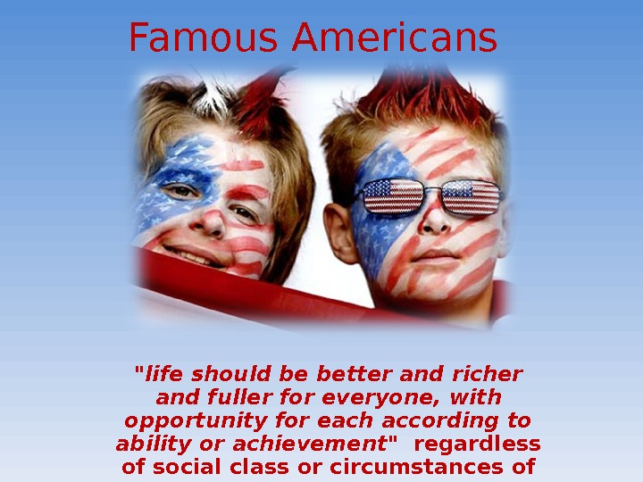 Famous Americans  life should be better and richer and fuller for everyone, with opportunity for