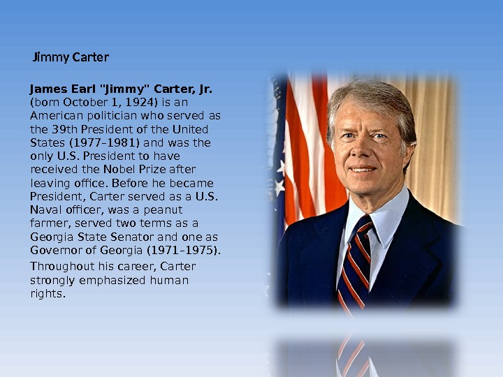 Jimmy Carter James Earl Jimmy Carter, Jr.  (born October 1, 1924) is an American politician