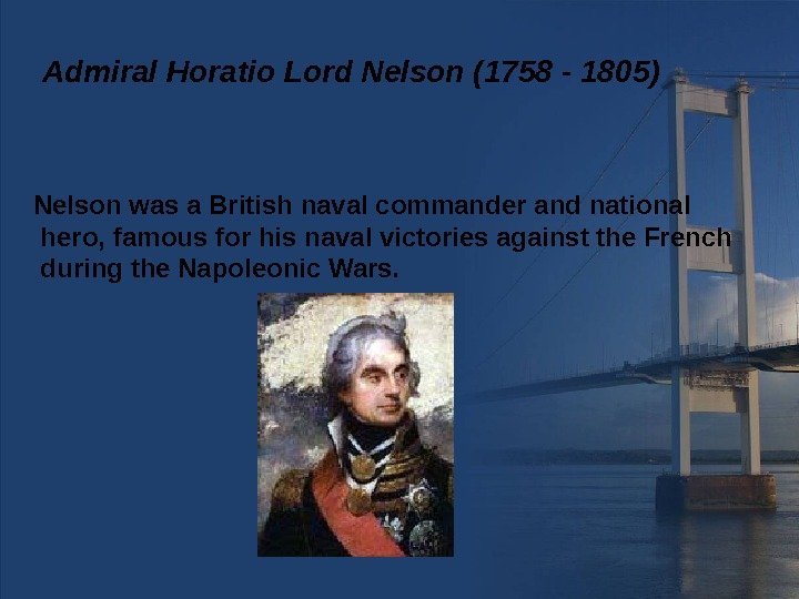 Admiral Horatio Lord Nelson (1758 - 1805) Nelson was a British naval commander and national