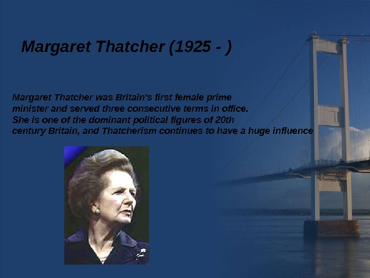 Margaret Thatcher (1925 - ) Margaret Thatcher was Britain's first female prime minister and served three