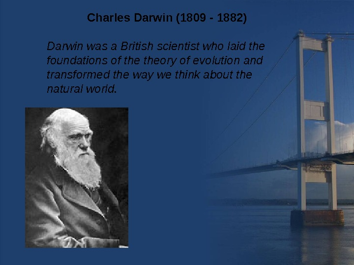 Darwin was a British scientist who laid the foundations of theory of evolution and transformed the
