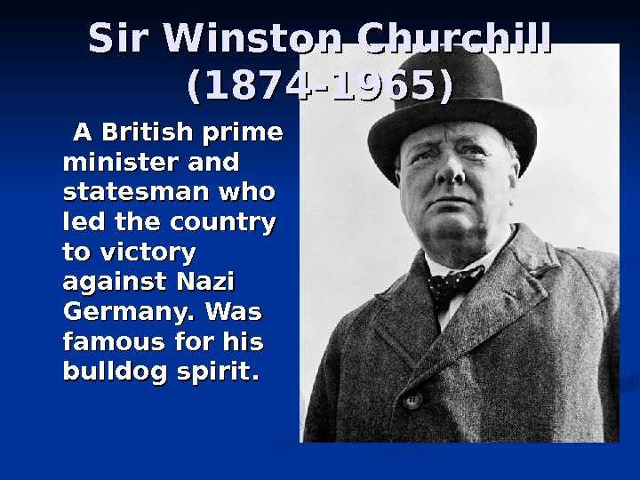 Sir Winston Churchill (1874 -1965)   A British prime minister and statesman who led the