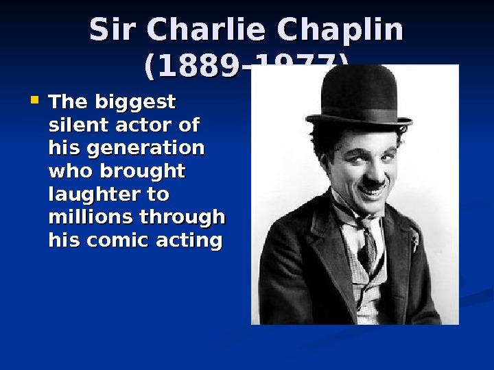 Sir Charlie Chaplin (1889 -1977) The biggest silent actor of his generation who brought laughter to