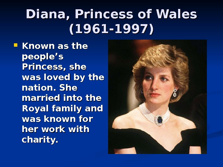 Diana, Princess of Wales (1961 -1997) Known as the people's Princess, she was loved by the