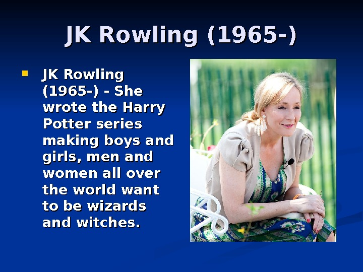 JK Rowling (1965 -) - She wrote the Harry Potter series making boys and girls, men