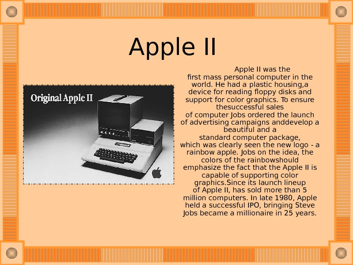 Apple II   Apple IIwas the firstmasspersonal computerin the world. He had aplastic housing, a