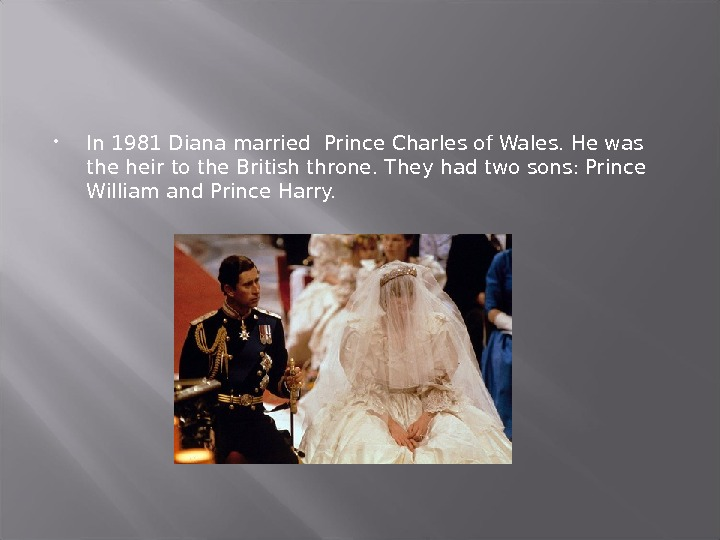 In 1981 Diana married Prince Charles of Wales. He was the heir to the British