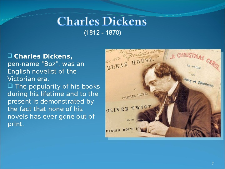 7  Charles Dickens,  pen-name Boz, was an English novelist of the Victorian era. The