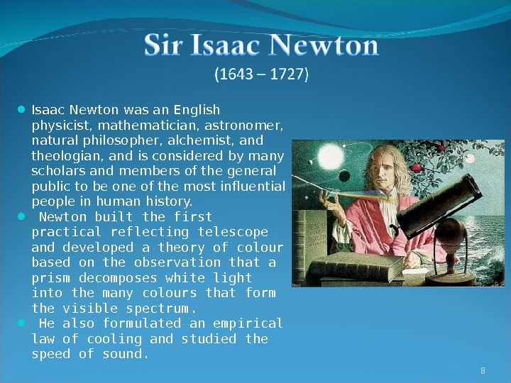 Isaac Newton was an English physicist, mathematician, astronomer,  natural philosopher, alchemist, and theologian, and