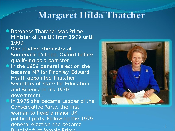 9 Baroness Thatcher was Prime Minister of the UK from 1979 until 1990.  She studied