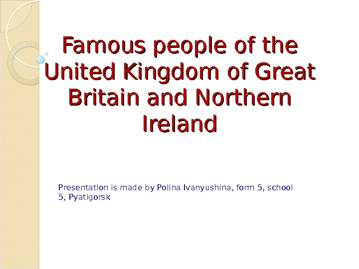 Famous people of the United Kingdom of Great Britain and Northern Ireland Presentation is made by