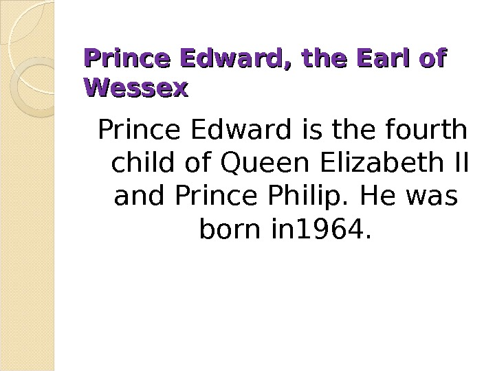 Prince Edward, the Earl of Wessex Prince Edward is the fourth child of Queen Elizabeth II