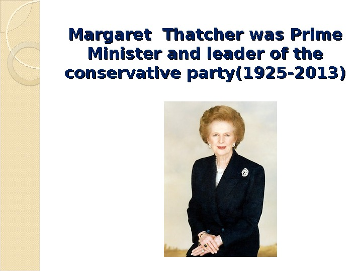 Margaret Thatcher was Prime Minister and leader of the conservative party(1925 -2013)
