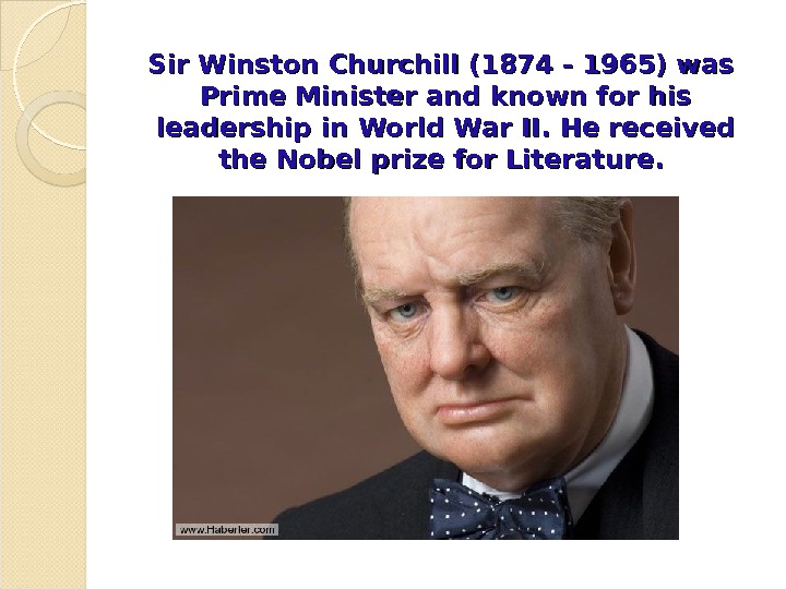 Sir Winston Churchill (1874 - 1965) was  Prime Minister and known for his leadership in