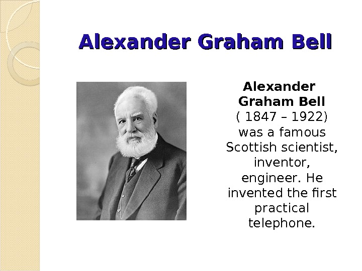 Alexander Graham Bell  ( 1847– 1922) was a famous Scottish scientist,  inventor,  engineer.