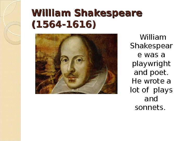 William Shakespeare (1564 -1616) William Shakespear e was a playwright and poet.  He wrote a