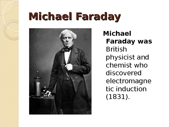 Michael Faraday was British physicist and chemist who discovered electromagne tic induction (1831).