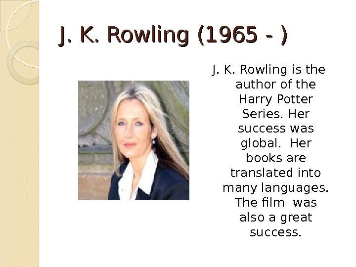 J. K. Rowling (1965 - ) J. K. Rowling is the  author of the Harry
